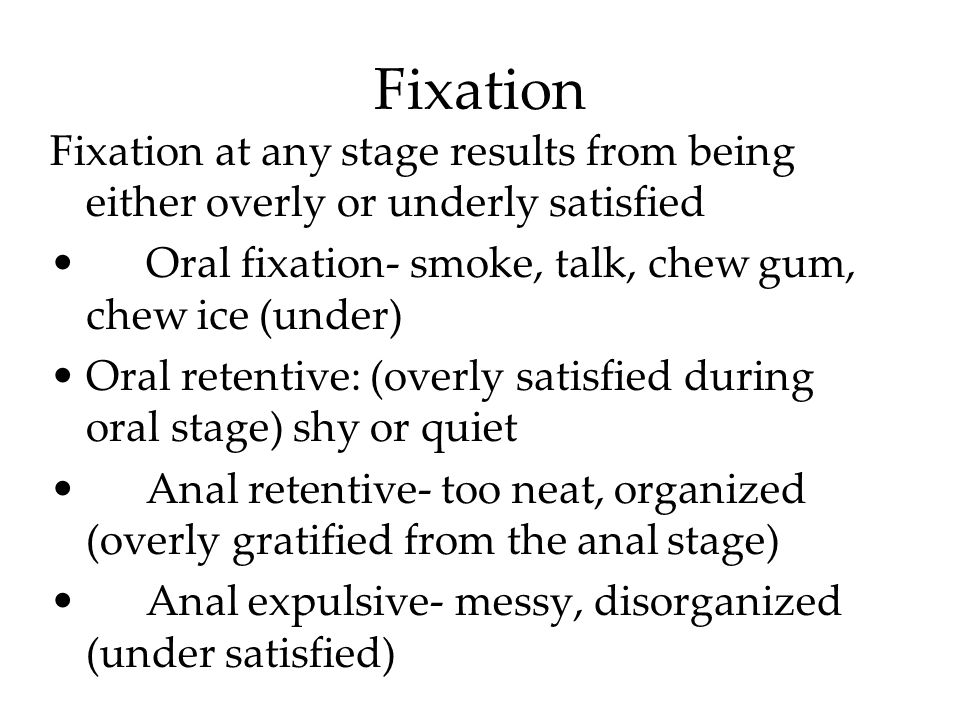 Fixation Fixation at any stage results from being either overly or underly satisfied. Oral fixation- smoke, talk, chew gum, chew ice (under)
