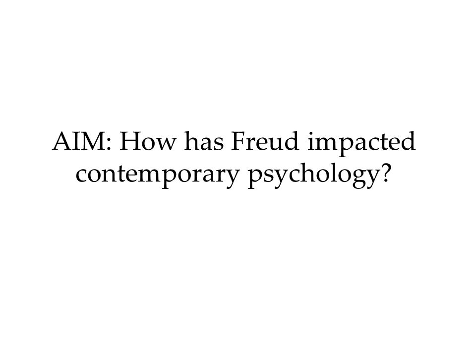 AIM: How has Freud impacted contemporary psychology