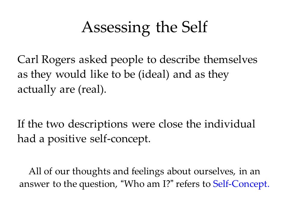 Assessing the Self Carl Rogers asked people to describe themselves as they would like to be (ideal) and as they actually are (real).