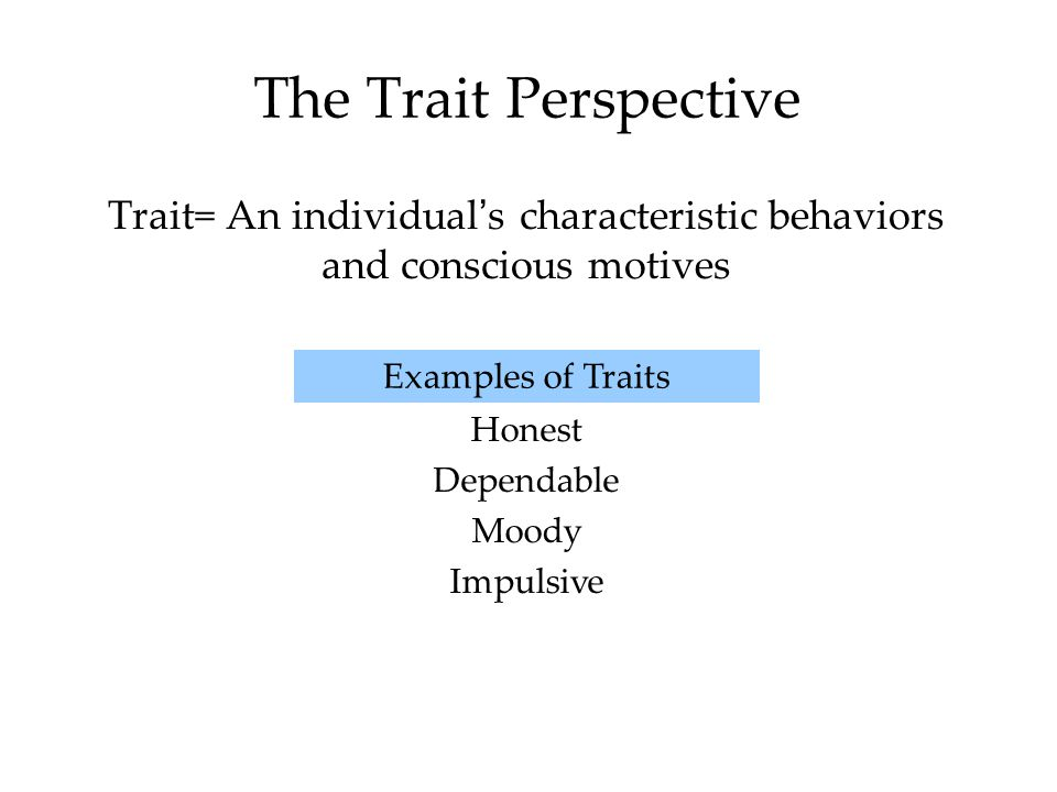 The Trait Perspective Trait= An individual's characteristic behaviors and conscious motives. Examples of Traits.