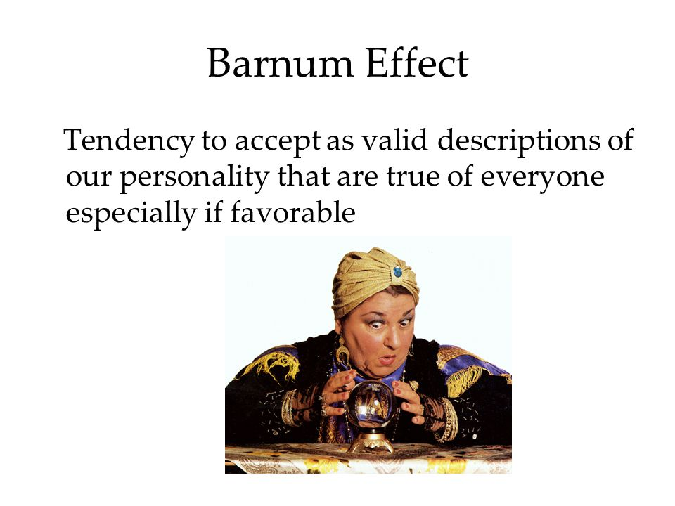 Barnum Effect Tendency to accept as valid descriptions of our personality that are true of everyone especially if favorable.