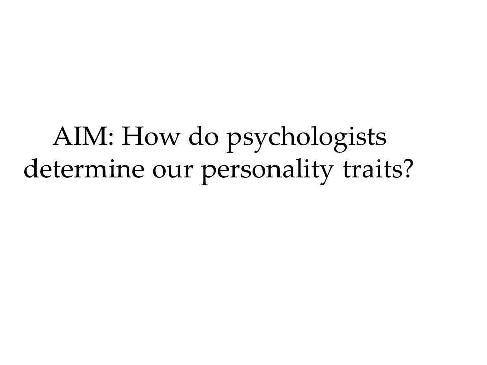 AIM: How do psychologists determine our personality traits