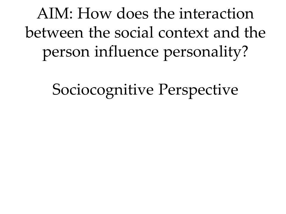 AIM: How does the interaction between the social context and the person influence personality Sociocognitive Perspective