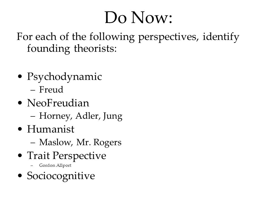 Do Now: For each of the following perspectives, identify founding theorists: Psychodynamic. Freud.