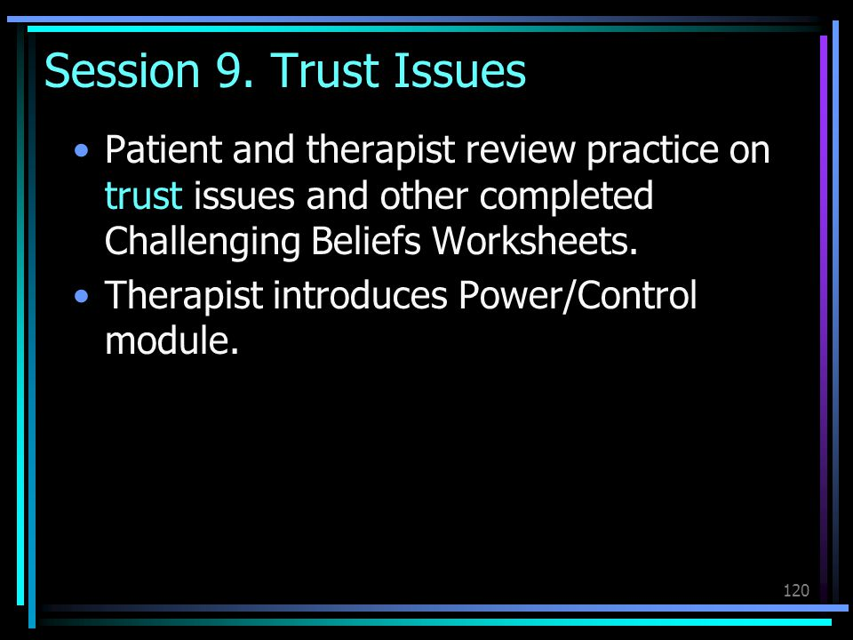Session 9. Trust Issues Patient and therapist review practice on trust issues and other completed Challenging Beliefs Worksheets.
