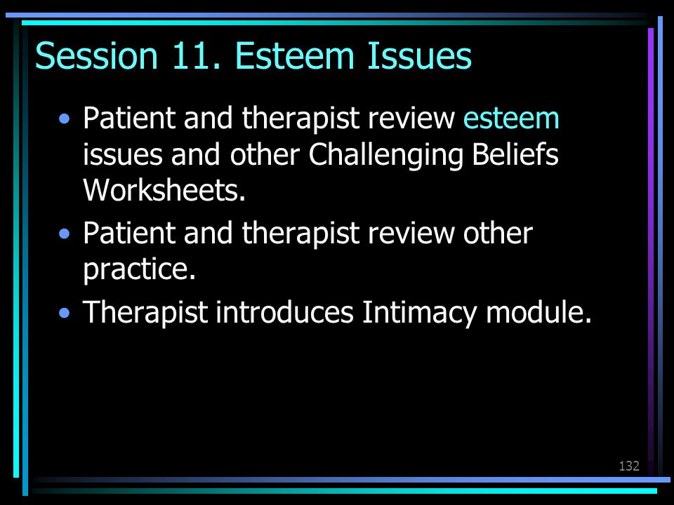 Session 11. Esteem Issues Patient and therapist review esteem issues and other Challenging Beliefs Worksheets.