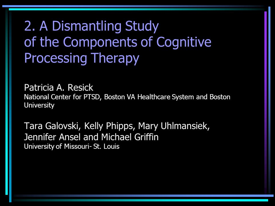 2. A Dismantling Study of the Components of Cognitive Processing Therapy Patricia A. Resick National Center for PTSD, Boston VA Healthcare System and Boston University Tara Galovski, Kelly Phipps, Mary Uhlmansiek, Jennifer Ansel and Michael Griffin University of Missouri- St. Louis