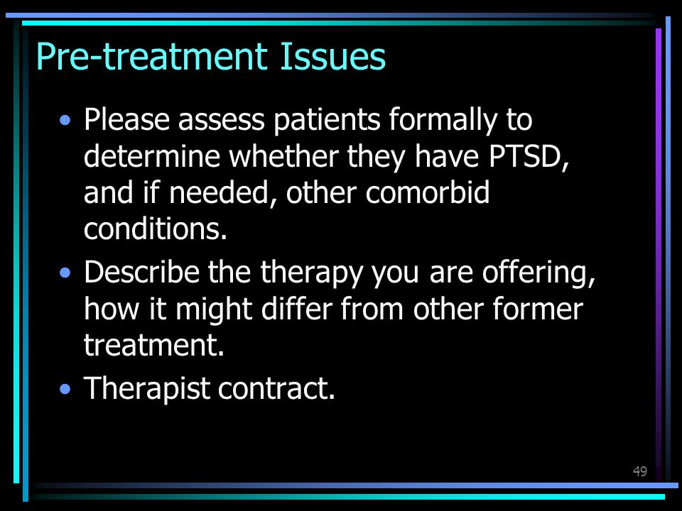 Pre-treatment Issues Please assess patients formally to determine whether they have PTSD, and if needed, other comorbid conditions.