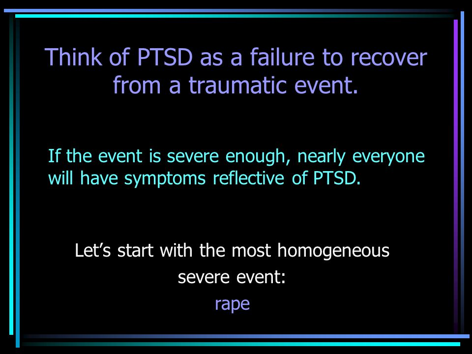 Think of PTSD as a failure to recover from a traumatic event.