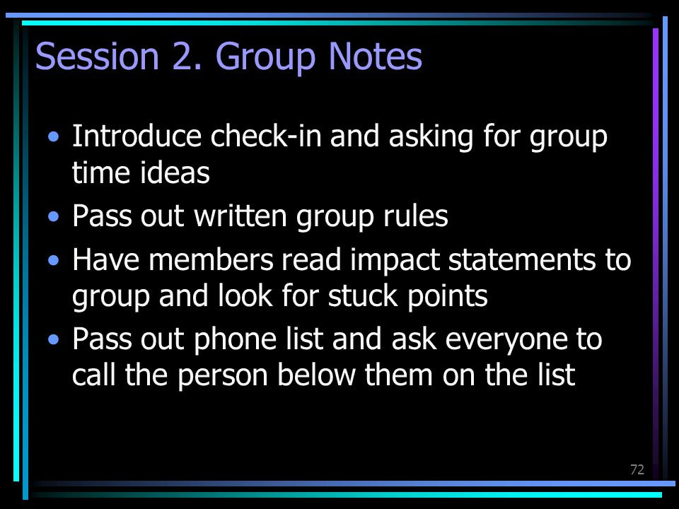 Session 2. Group Notes Introduce check-in and asking for group time ideas. Pass out written group rules.