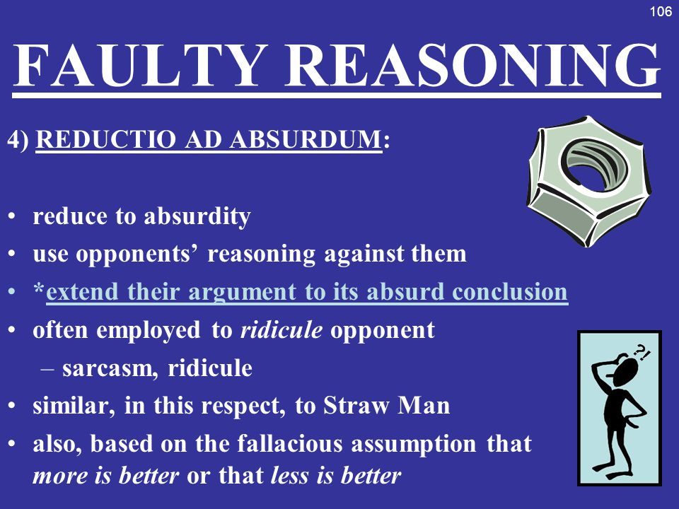 FAULTY REASONING 4) REDUCTIO AD ABSURDUM: reduce to absurdity