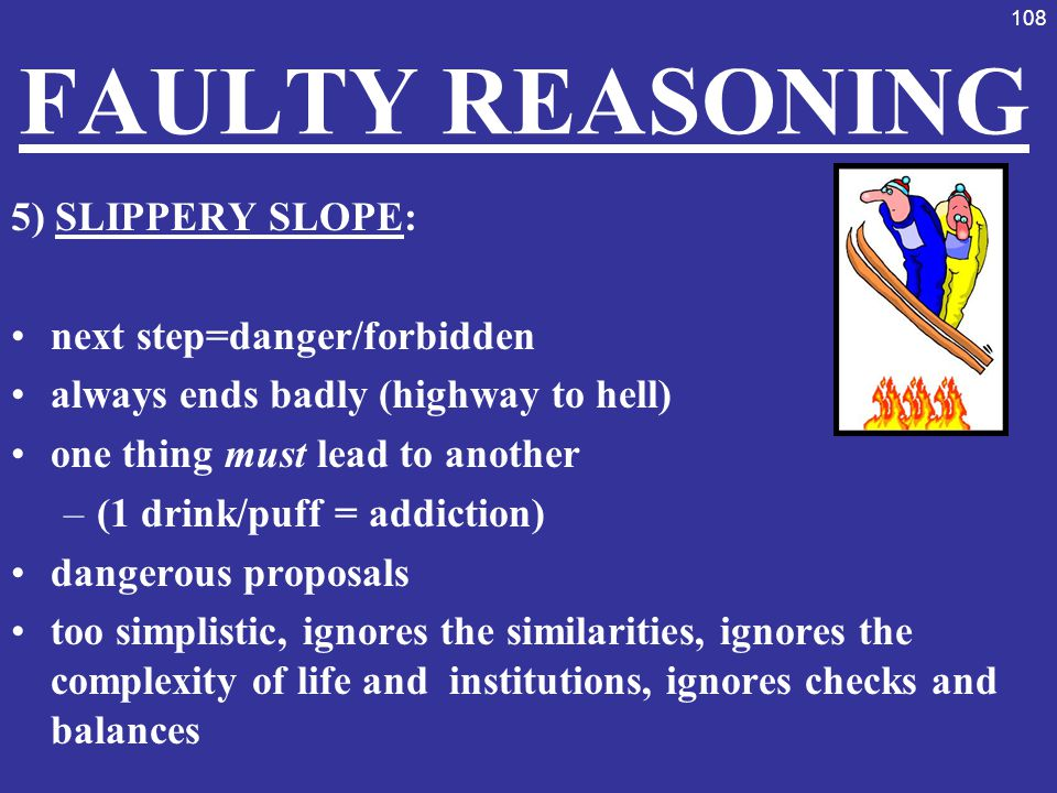 FAULTY REASONING 5) SLIPPERY SLOPE: next step=danger/forbidden
