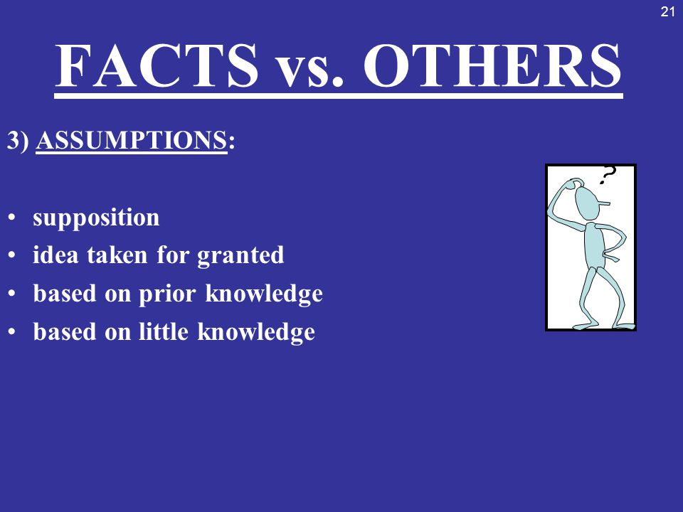FACTS vs. OTHERS 3) ASSUMPTIONS: supposition idea taken for granted