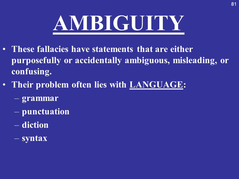 AMBIGUITY These fallacies have statements that are either purposefully or accidentally ambiguous, misleading, or confusing.