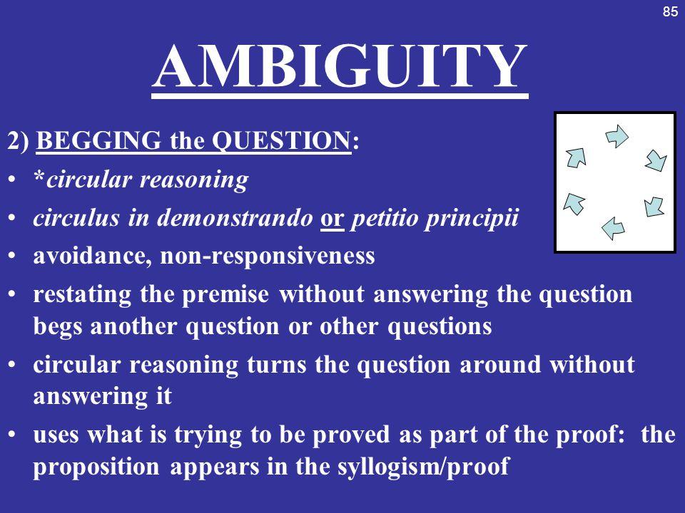 AMBIGUITY 2) BEGGING the QUESTION: *circular reasoning