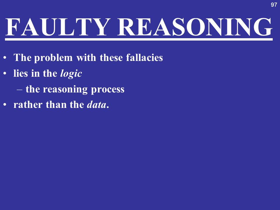 FAULTY REASONING The problem with these fallacies lies in the logic