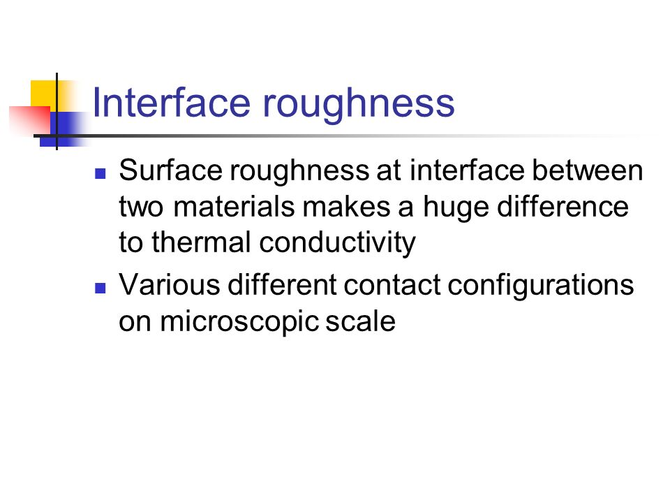 Interface roughness Surface roughness at interface between two materials makes a huge difference to thermal conductivity.