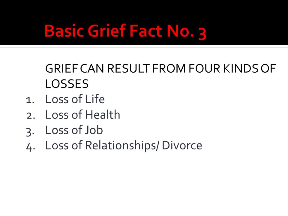 Basic Grief Fact No. 3 GRIEF CAN RESULT FROM FOUR KINDS OF LOSSES 1.