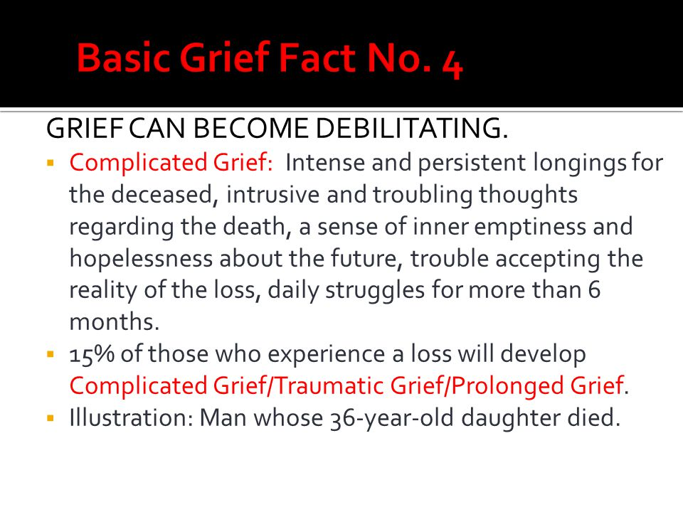 Basic Grief Fact No. 4 GRIEF CAN BECOME DEBILITATING.