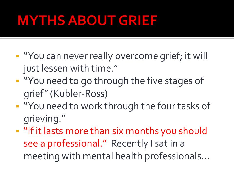 MYTHS ABOUT GRIEF You can never really overcome grief; it will just lessen with time.