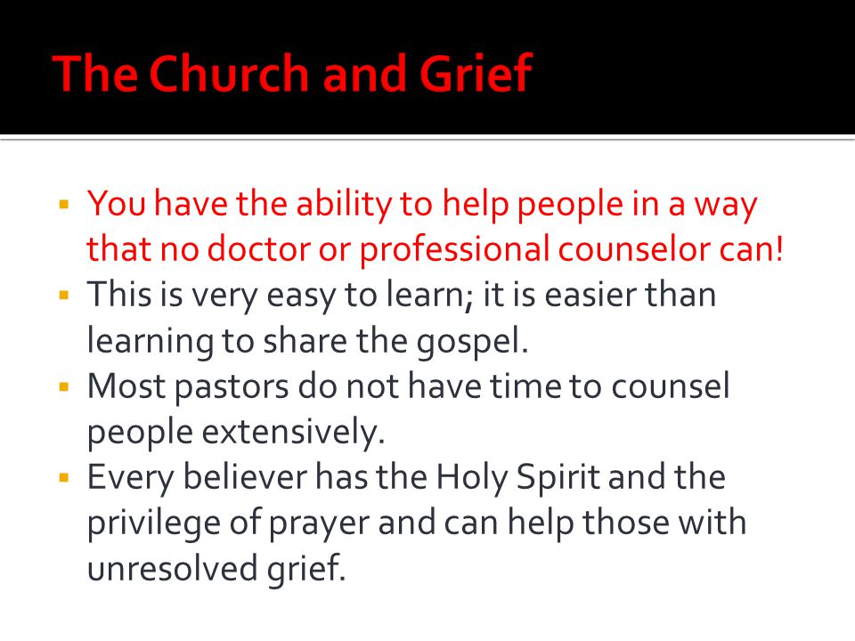 The Church and Grief You have the ability to help people in a way that no doctor or professional counselor can!