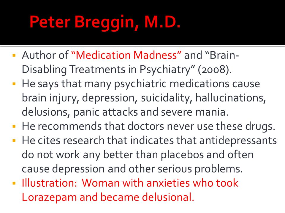 Peter Breggin, M.D. Author of Medication Madness and Brain-Disabling Treatments in Psychiatry (2008).