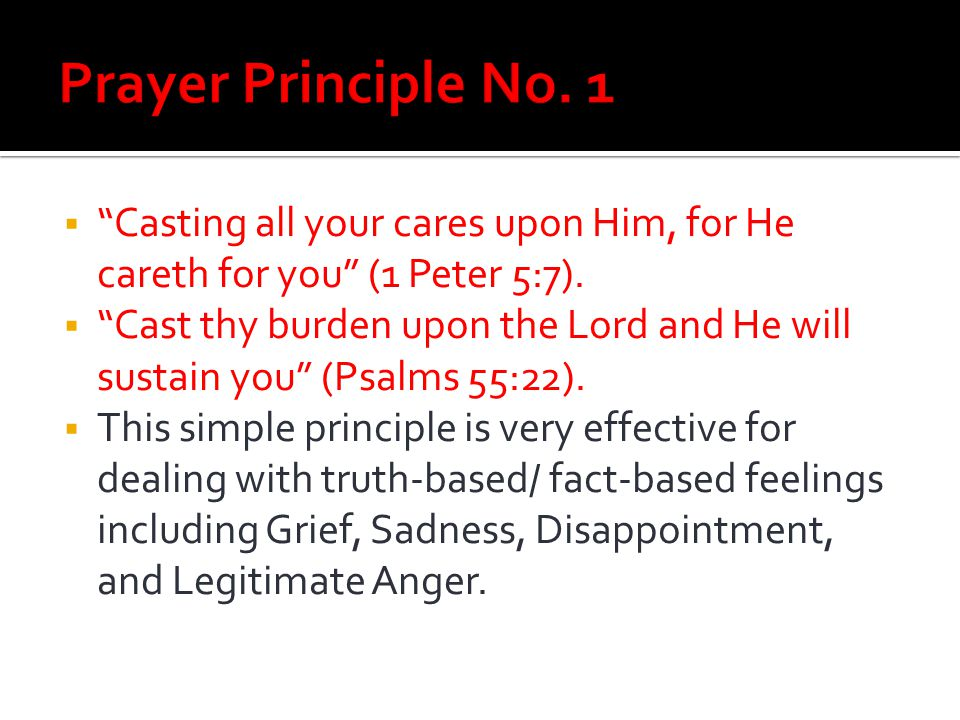 Prayer Principle No. 1 Casting all your cares upon Him, for He careth for you (1 Peter 5:7).