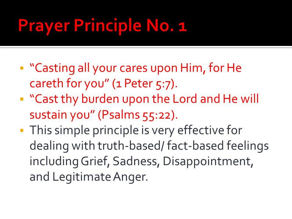 Prayer Principle No. 1 Casting all your cares upon Him, for He careth for you (1 Peter 5:7).