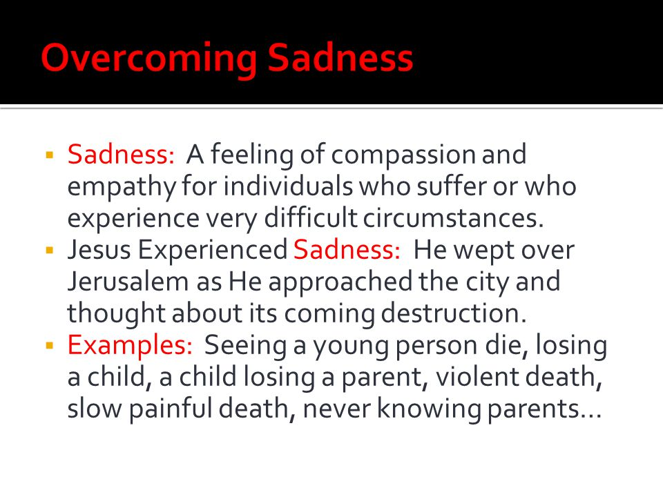 Overcoming Sadness Sadness: A feeling of compassion and empathy for individuals who suffer or who experience very difficult circumstances.