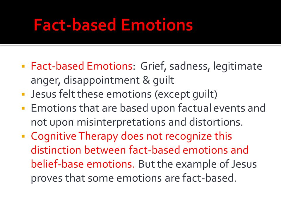 Fact-based Emotions Fact-based Emotions: Grief, sadness, legitimate anger, disappointment & guilt.
