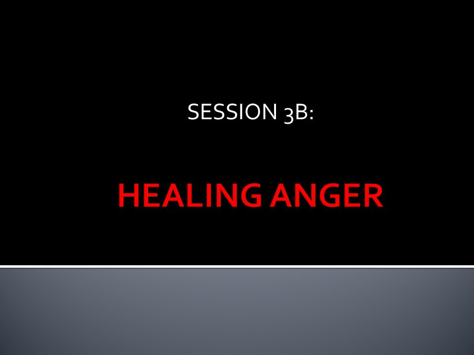 SESSION 3B: HEALING ANGER