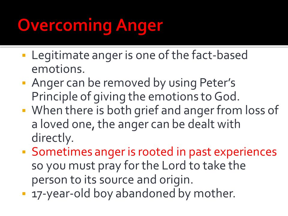 Overcoming Anger Legitimate anger is one of the fact-based emotions.