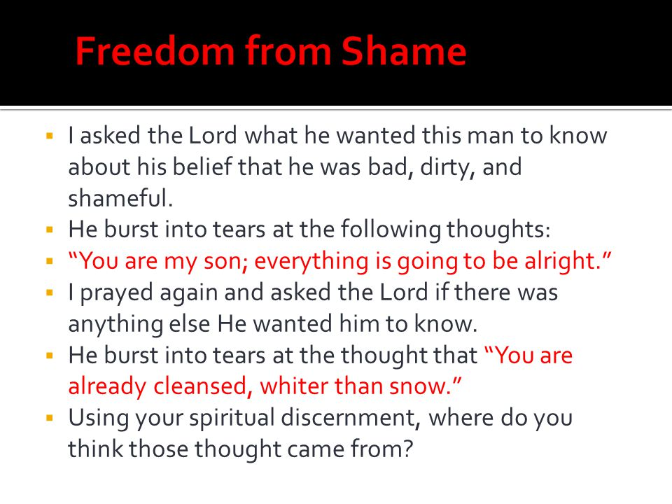 Freedom from Shame I asked the Lord what he wanted this man to know about his belief that he was bad, dirty, and shameful.