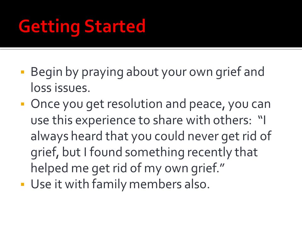 Getting Started Begin by praying about your own grief and loss issues.