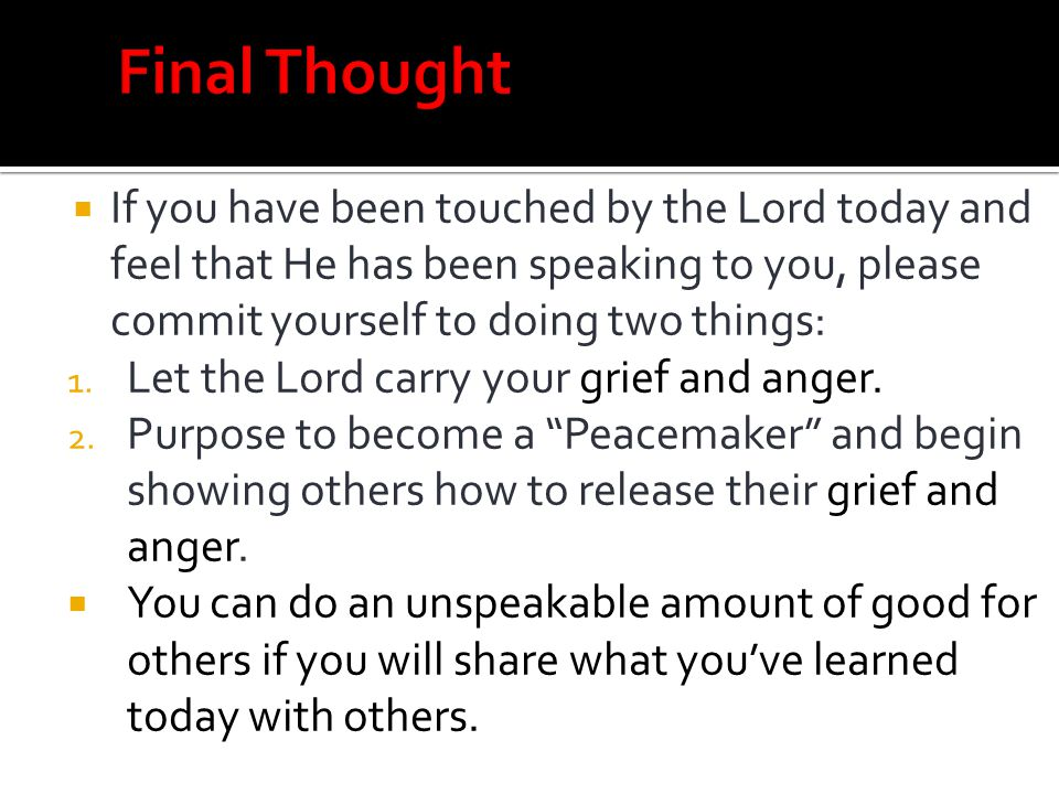 Final Thought If you have been touched by the Lord today and feel that He has been speaking to you, please commit yourself to doing two things: