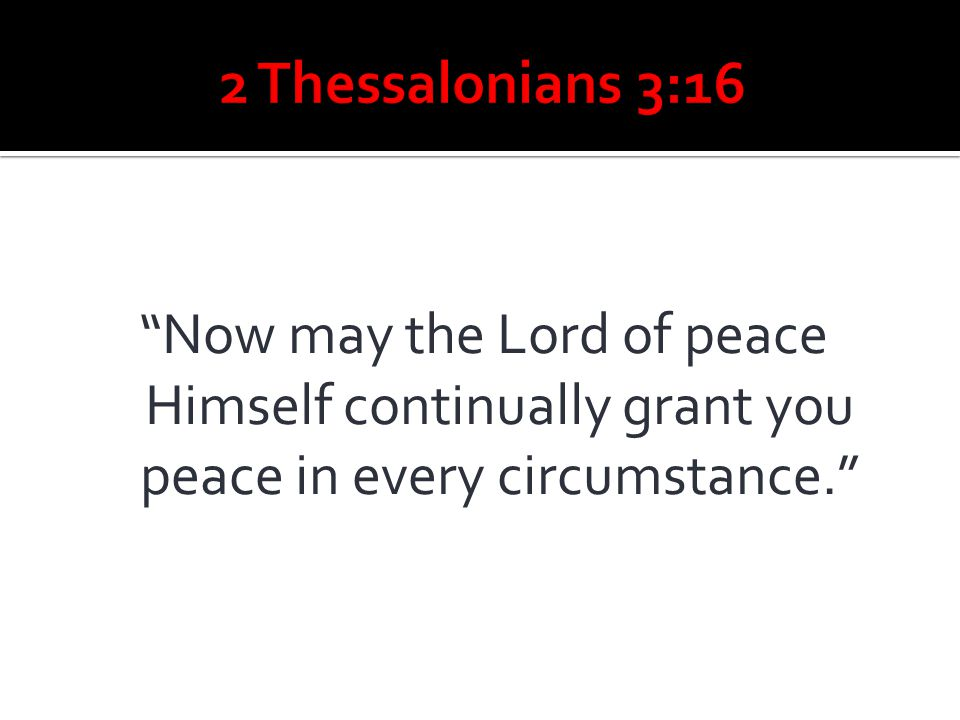 2 Thessalonians 3:16 Now may the Lord of peace Himself continually grant you peace in every circumstance.