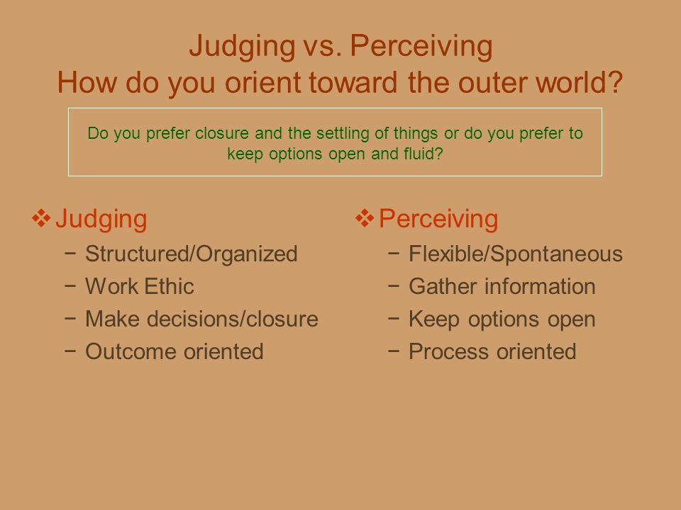 Judging vs. Perceiving How do you orient toward the outer world