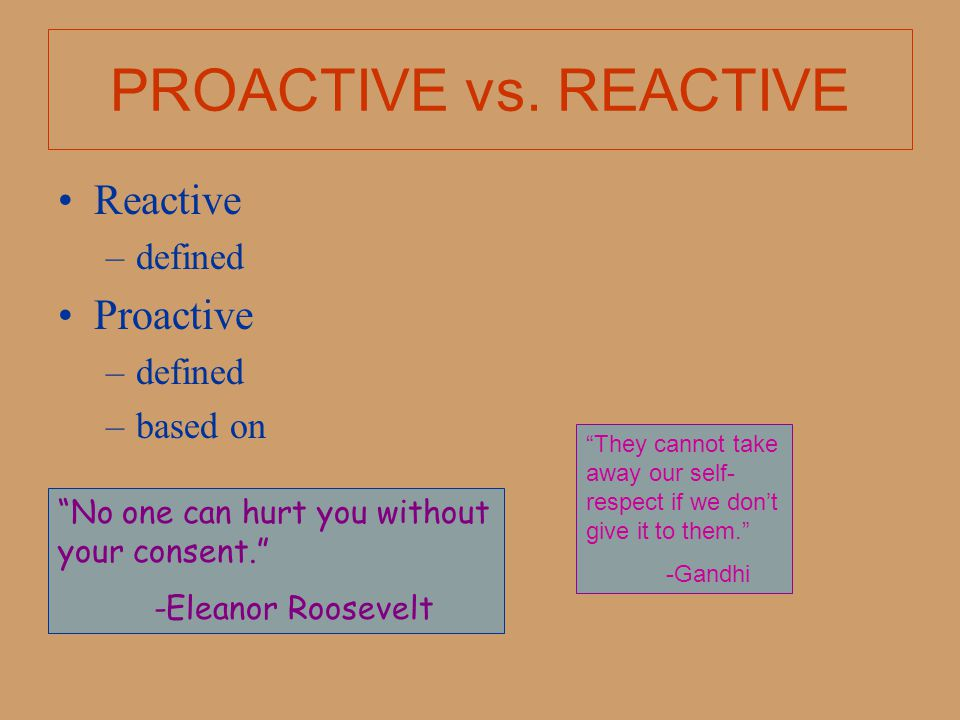PROACTIVE vs. REACTIVE Reactive Proactive defined based on