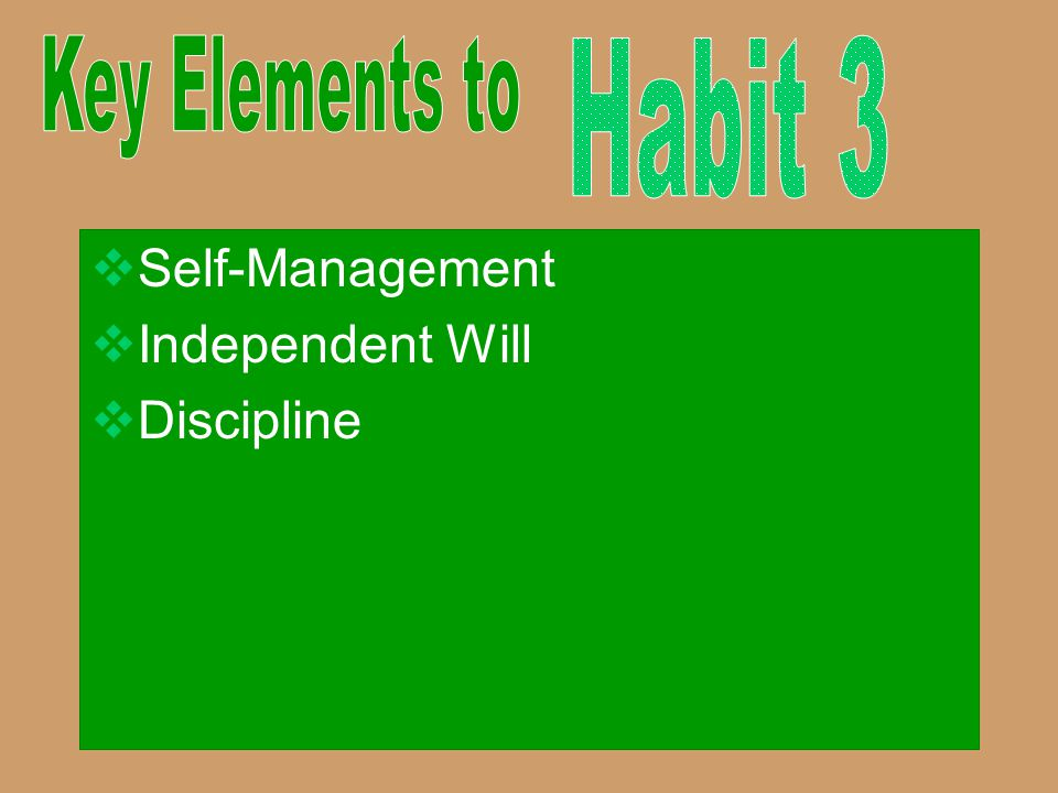 Key Elements to Habit 3 Self-Management Independent Will Discipline