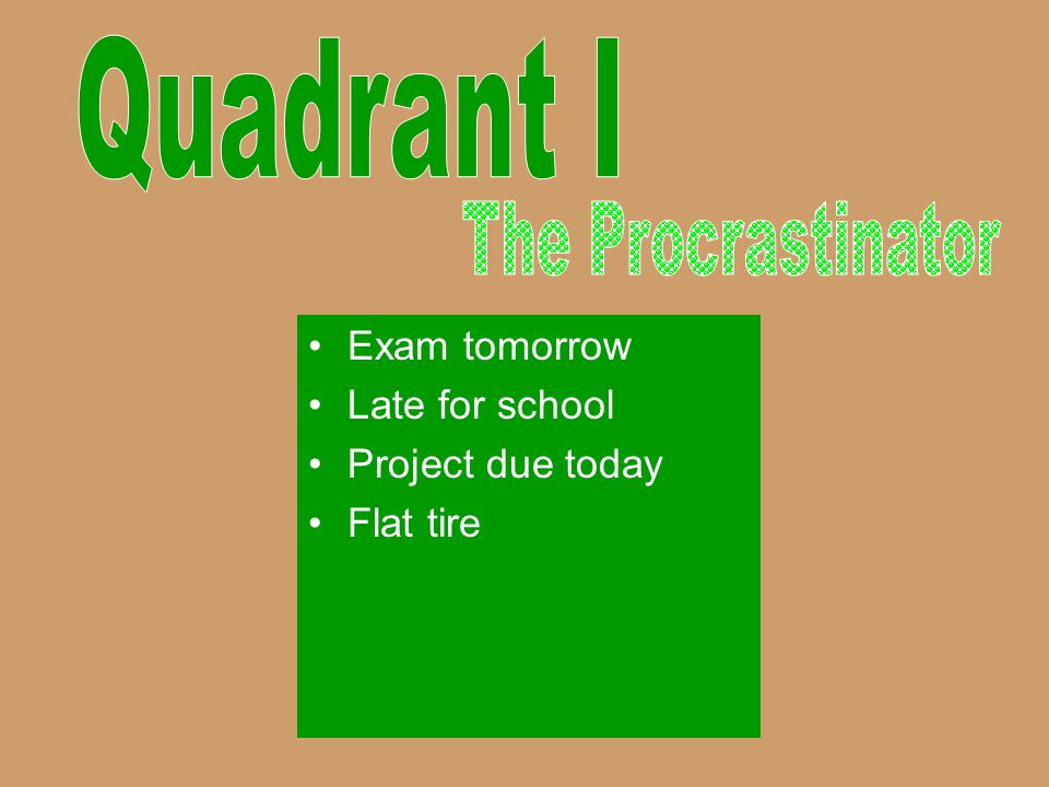 Quadrant I The Procrastinator Exam tomorrow Late for school