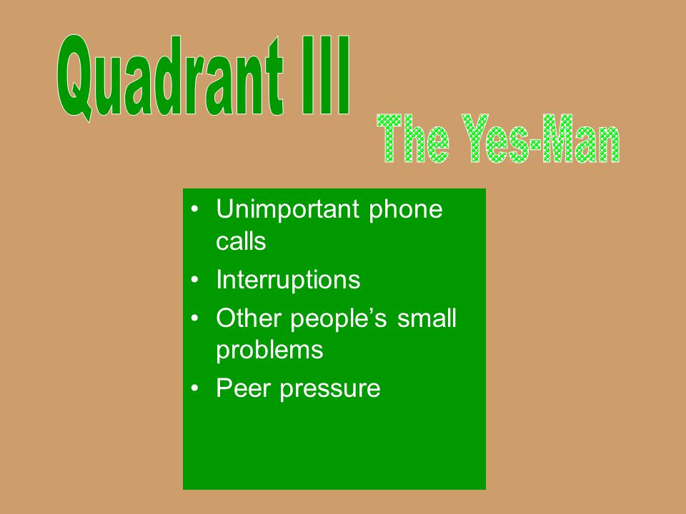 Quadrant III The Yes-Man Unimportant phone calls Interruptions