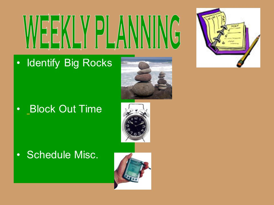WEEKLY PLANNING Identify Big Rocks Block Out Time Schedule Misc.