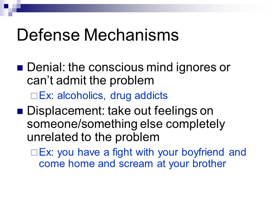 Defense Mechanisms Denial: the conscious mind ignores or can't admit the problem. Ex: alcoholics, drug addicts.