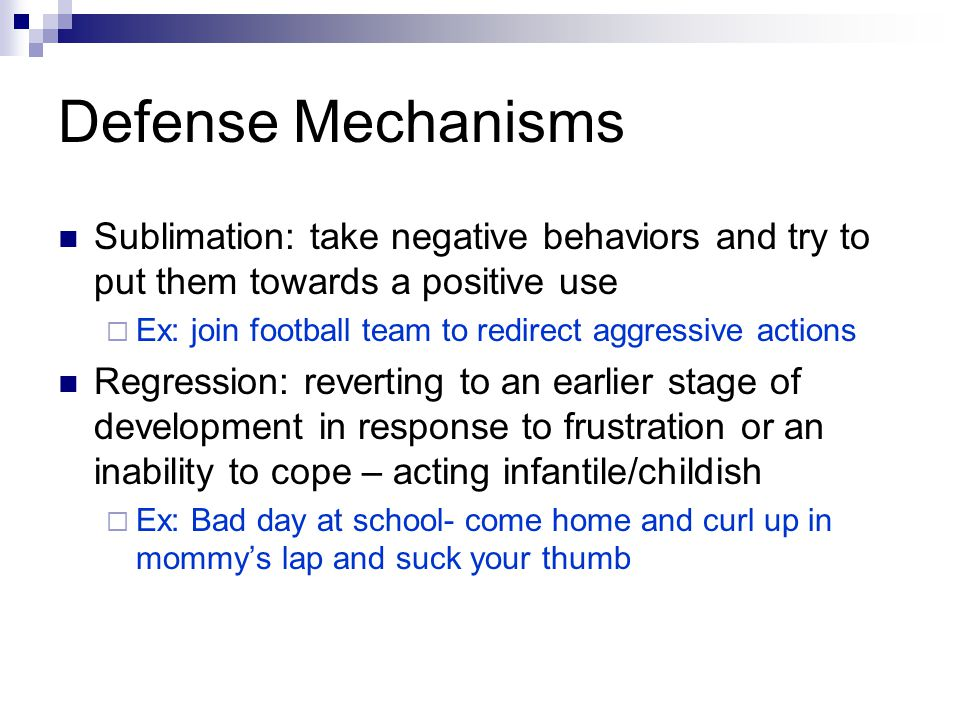 Defense Mechanisms Sublimation: take negative behaviors and try to put them towards a positive use.