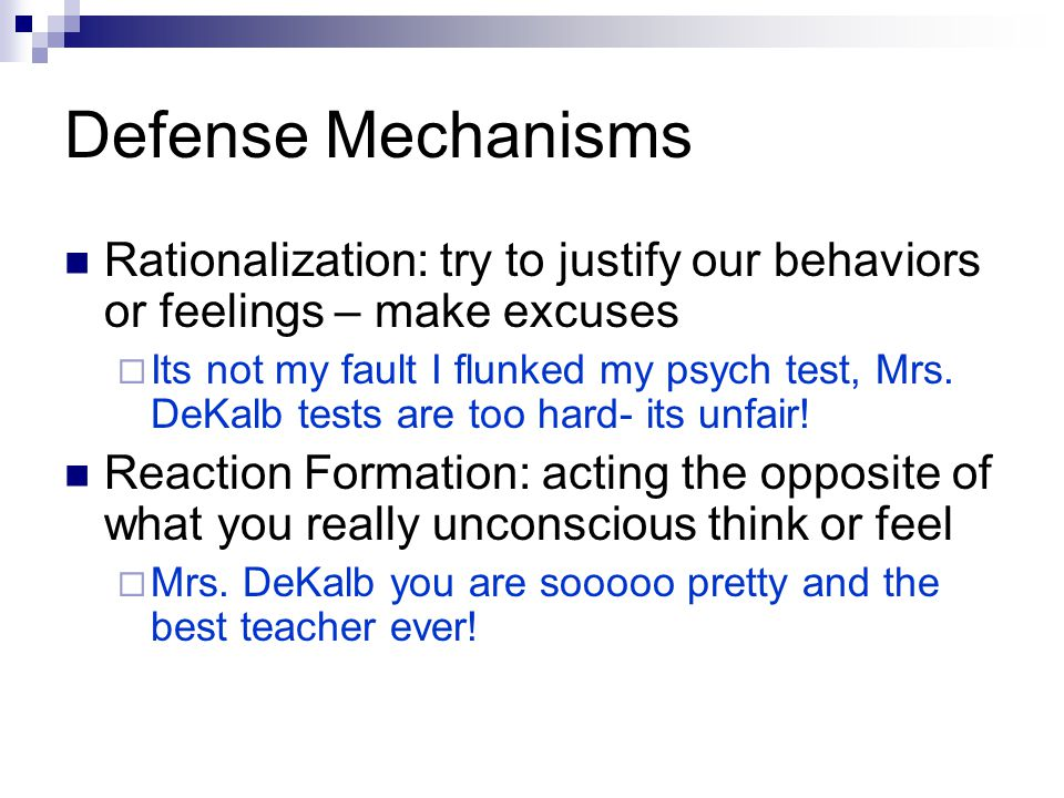 Defense Mechanisms Rationalization: try to justify our behaviors or feelings – make excuses.