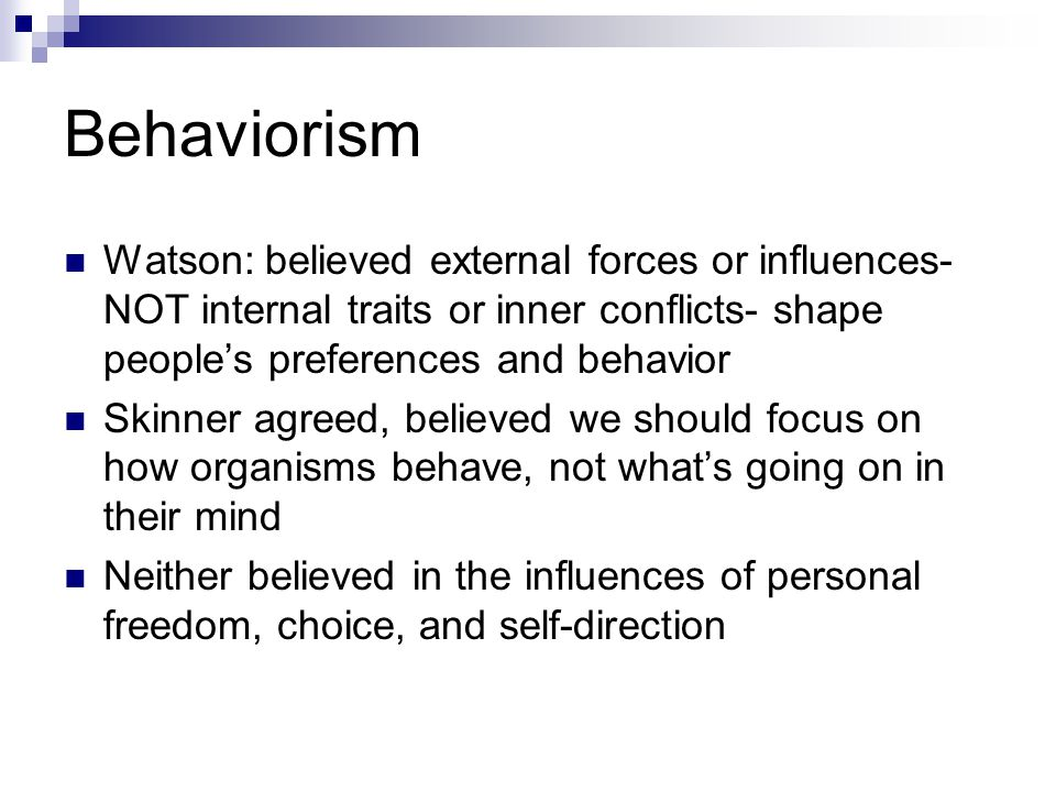 Behaviorism Watson: believed external forces or influences- NOT internal traits or inner conflicts- shape people's preferences and behavior.