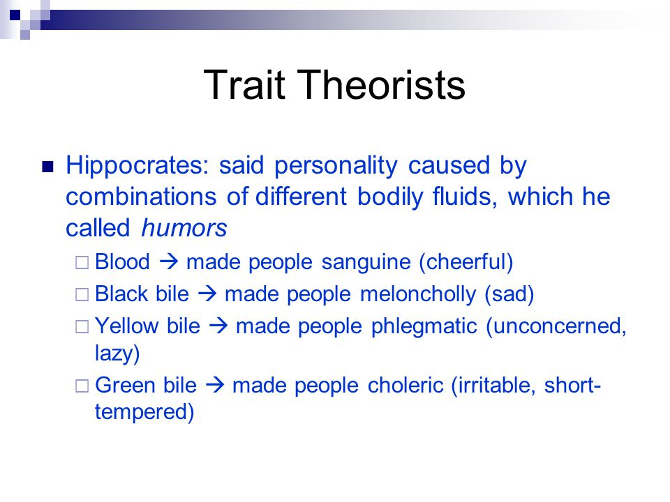 Trait Theorists Hippocrates: said personality caused by combinations of different bodily fluids, which he called humors.