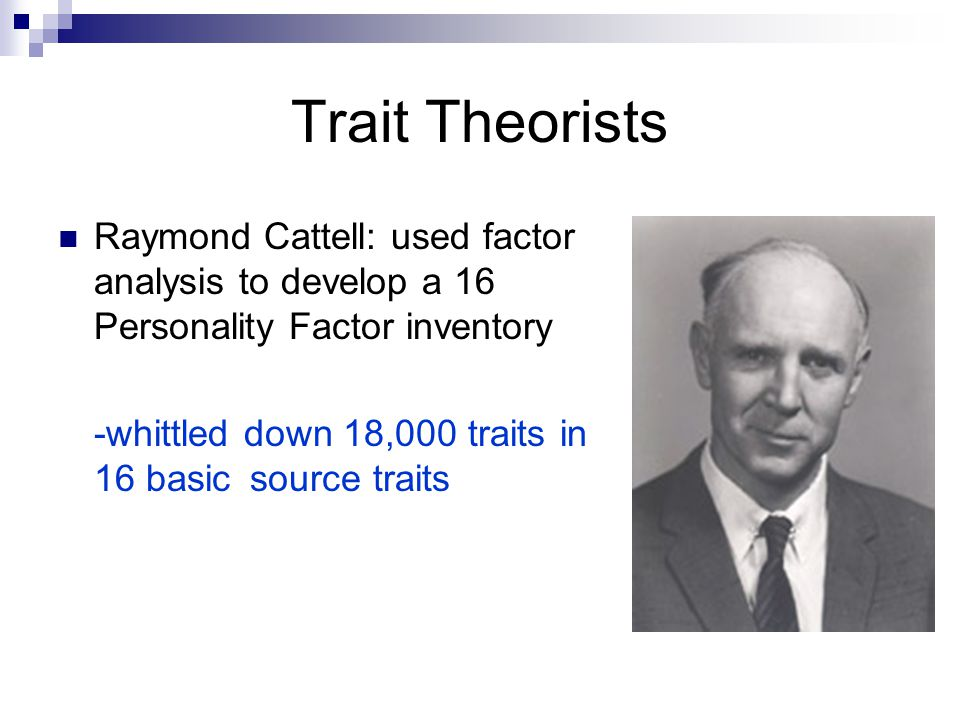 Trait Theorists Raymond Cattell: used factor analysis to develop a 16 Personality Factor inventory.