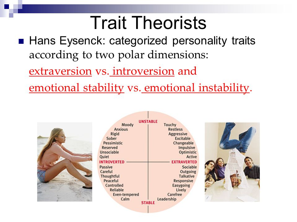 Trait Theorists Hans Eysenck: categorized personality traits according to two polar dimensions: extraversion vs. introversion and.