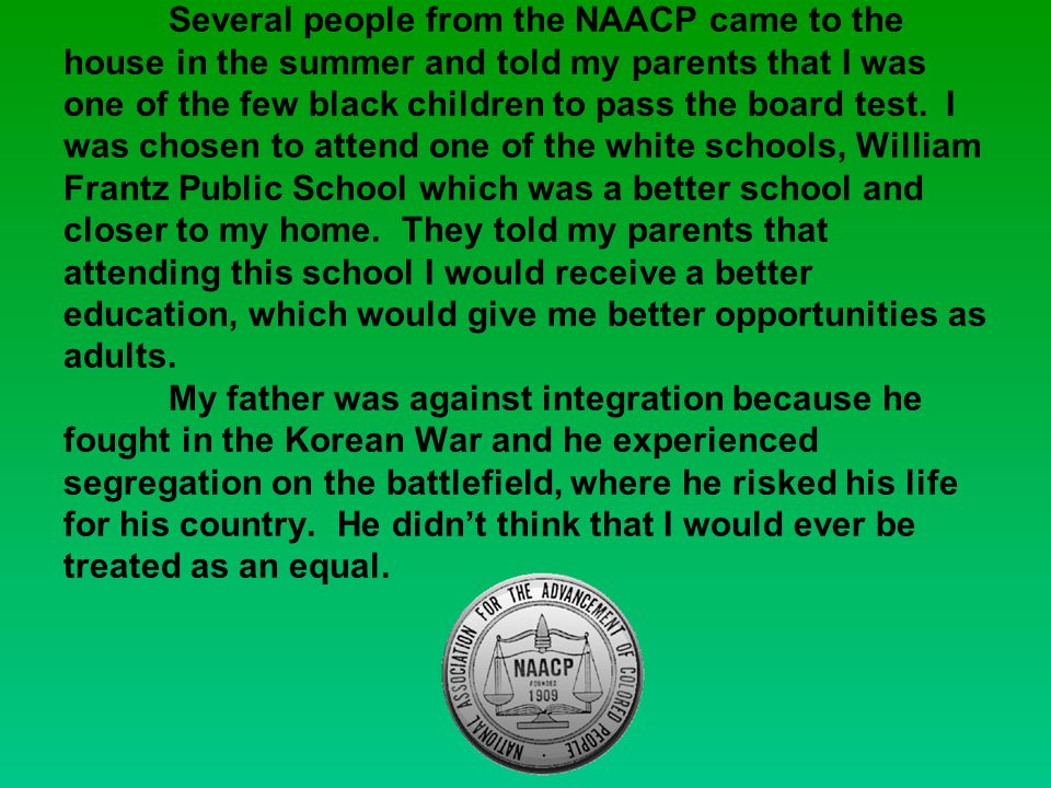 Several people from the NAACP came to the house in the summer and told my parents that I was one of the few black children to pass the board test.